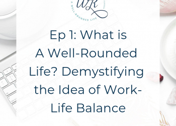 Ep 01: What is A Well-Rounded Life? Demystifying the Idea of Work-Life Balance