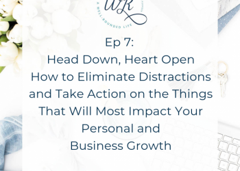 Ep 07:  Head Down, Heart Open: How to Eliminate Distractions and Take Action on the Things that will Most Impact Your Personal and Business Growth