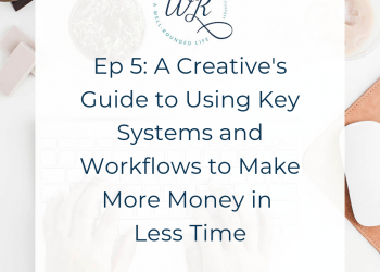 Ep 05: A Creative's Guide to Using Key Systems and Workflows to Make More Money in Less Time