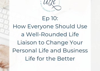 Ep 10: How Everyone Should Use a Well-Rounded Life Liaison to Change Your Personal Life and Business Life for the Better