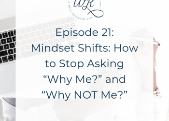"""Ep 21: Mindset Shifts: How to Stop Asking """"Why Me?"""" and """"Why NOT Me?"""""""