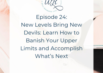 Ep 24: New Levels Bring New Devils: Learn How to Banish Your Upper Limits and Accomplish What's Next