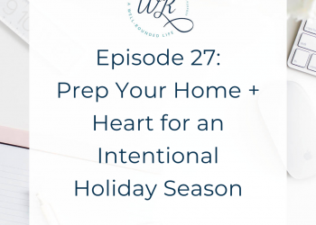 Ep 27: Prep Your Home + Heart for an Intentional Holiday Season