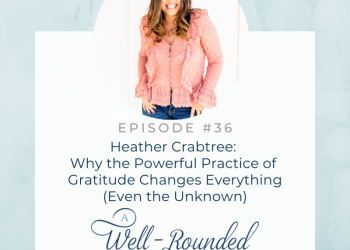 Ep 36: Heather Crabtree: Why the Powerful Practice of Gratitude Changes Everything (Even the Unknown)