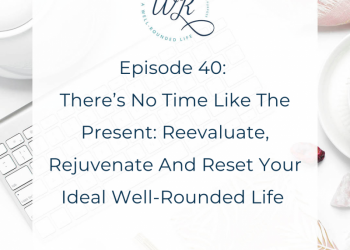 Ep 40:  There's No Time Like the Present: Reevaluate, Rejuvenate and Reset Your Ideal Well-Rounded Life