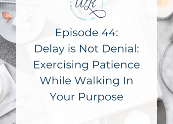 Ep 44: Delay is Not Denial: Exercising Patience While Walking in Your Purpose