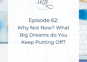 62   Why Not Now? What Big Dreams do you Keep Putting Off?