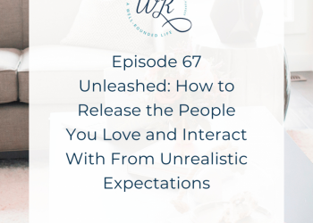 67   Unleashed: How to Release the People You Love and Interact With From Unrealistic Expectations