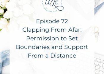 72 | Clapping From Afar: Permission to Set Boundaries and Support From a Distance