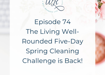 74 | The Living Well-Rounded Five-Day Spring Cleaning Challenge is Back!