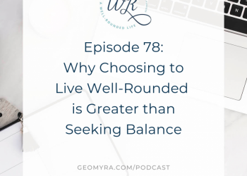 78 | Why Choosing to Live Well-Rounded is Greater than Seeking Balance