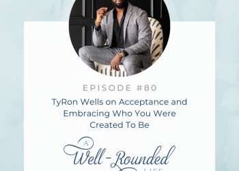 80 | TyRon Wells on Acceptance and Embracing Who You Were Created To Be